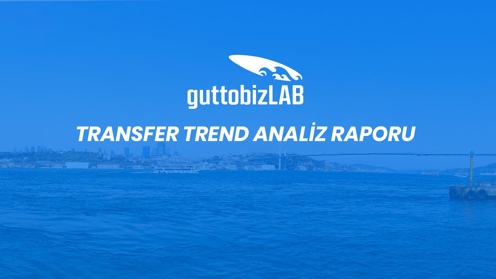 Korumalı: guttobizLAB Transfer Trend Analiz Raporu – Bölüm 1